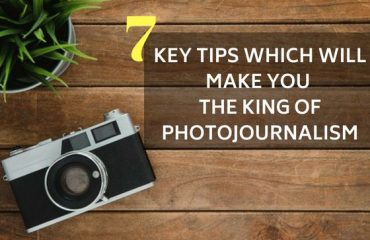 7 key tips which will make you the king of Photojournalism