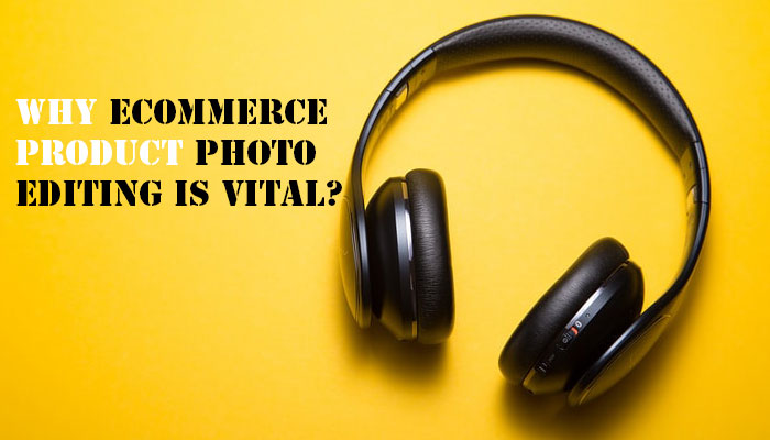 Why ecommerce product photo editing is vital