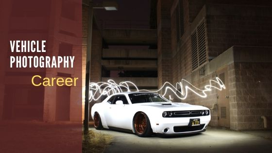 Vehicle photographer career tips in 2019